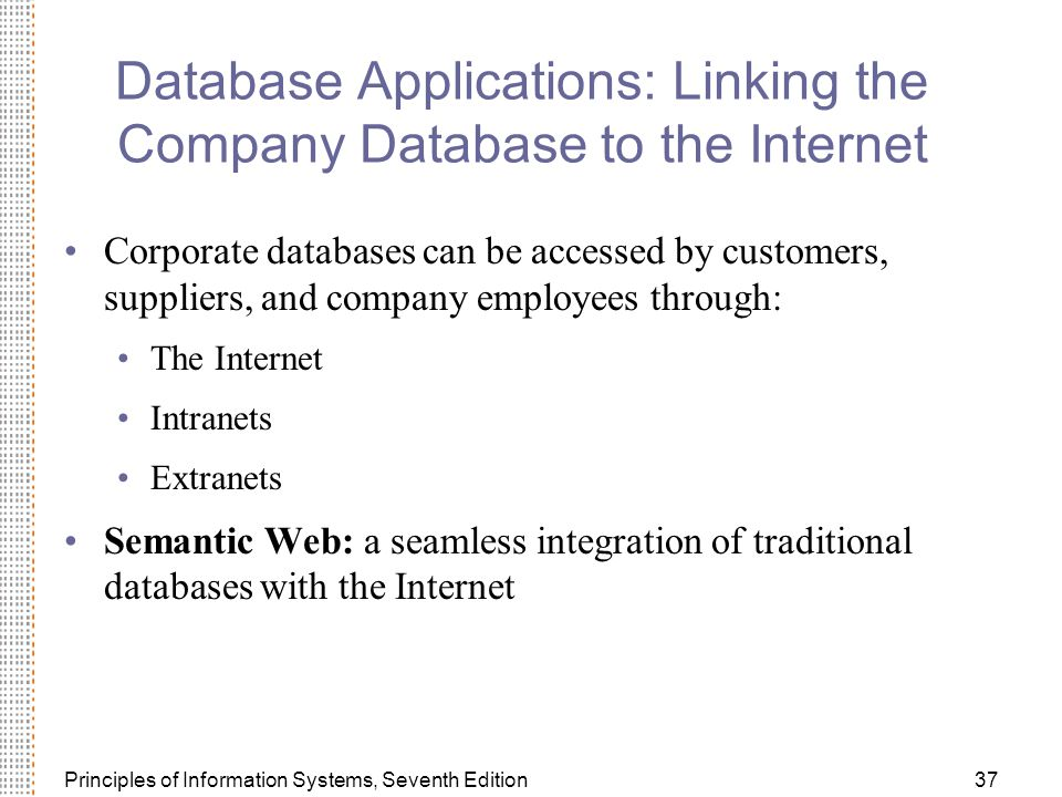 Principles of Information Systems, Seventh Edition37 Database Applications: Linking the Company Database to the Internet Corporate databases can be accessed by customers, suppliers, and company employees through: The Internet Intranets Extranets Semantic Web: a seamless integration of traditional databases with the Internet
