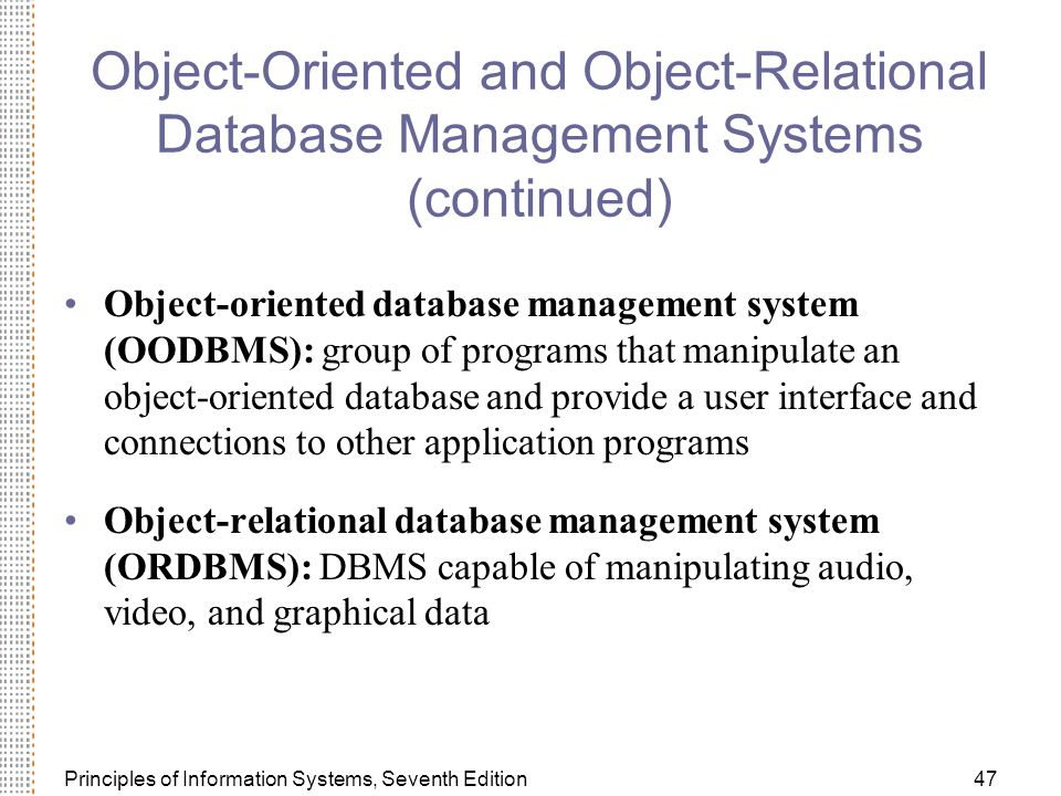 Principles of Information Systems, Seventh Edition47 Object-Oriented and Object-Relational Database Management Systems (continued) Object-oriented database management system (OODBMS): group of programs that manipulate an object-oriented database and provide a user interface and connections to other application programs Object-relational database management system (ORDBMS): DBMS capable of manipulating audio, video, and graphical data