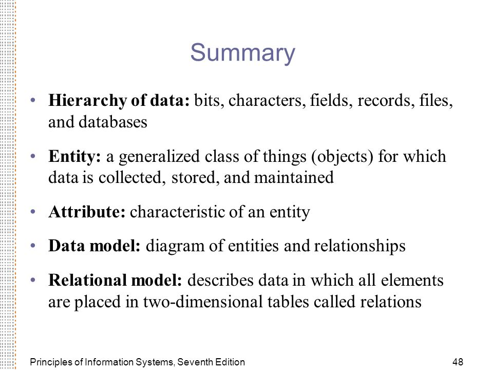 Principles of Information Systems, Seventh Edition48 Summary Hierarchy of data: bits, characters, fields, records, files, and databases Entity: a generalized class of things (objects) for which data is collected, stored, and maintained Attribute: characteristic of an entity Data model: diagram of entities and relationships Relational model: describes data in which all elements are placed in two-dimensional tables called relations