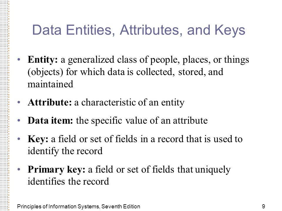 Principles of Information Systems, Seventh Edition9 Data Entities, Attributes, and Keys Entity: a generalized class of people, places, or things (objects) for which data is collected, stored, and maintained Attribute: a characteristic of an entity Data item: the specific value of an attribute Key: a field or set of fields in a record that is used to identify the record Primary key: a field or set of fields that uniquely identifies the record
