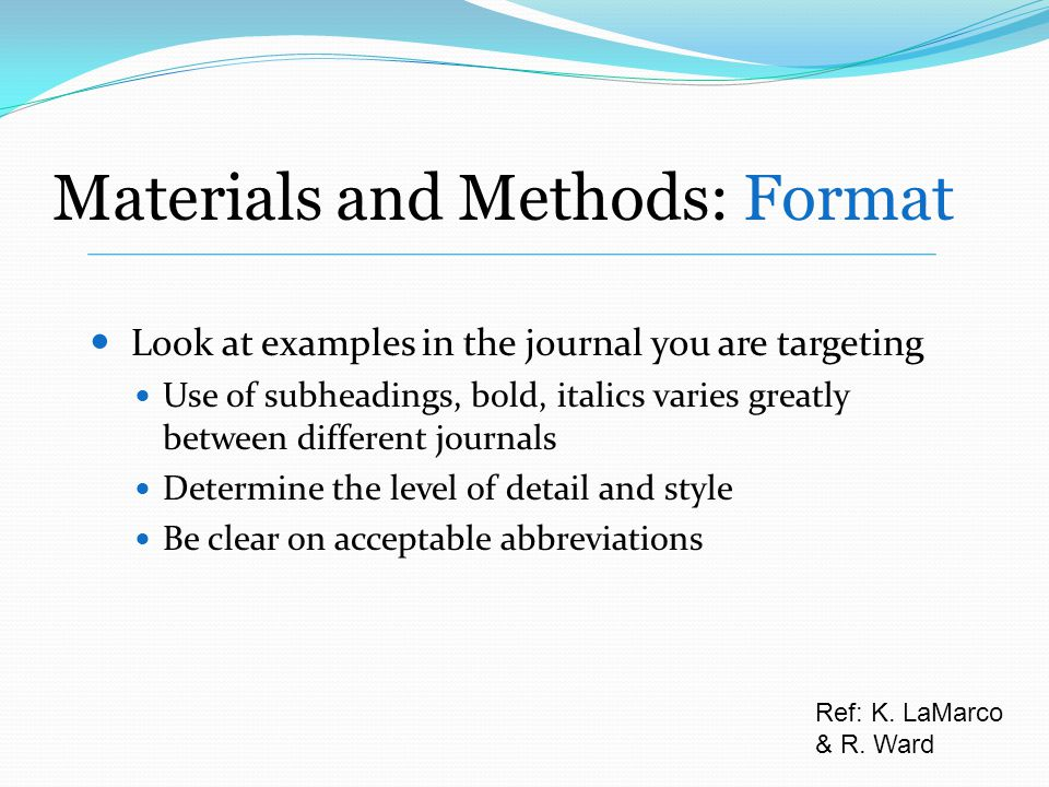 Look at examples in the journal you are targeting Use of subheadings, bold, italics varies greatly between different journals Determine the level of detail and style Be clear on acceptable abbreviations Ref: K.