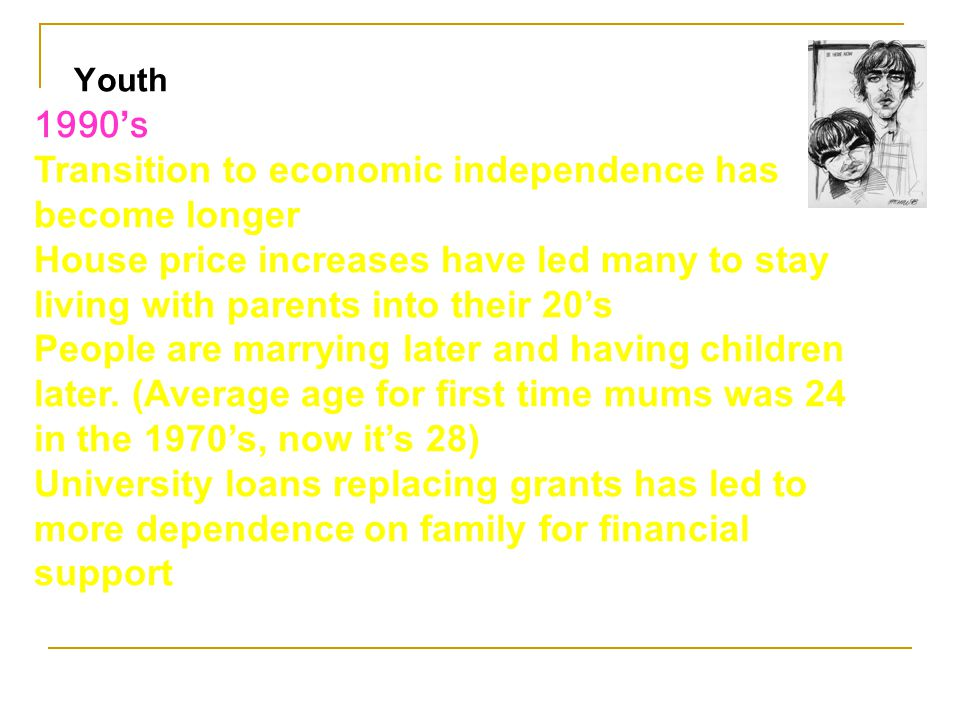 1990 ' s Transition to economic independence has become longer House price increases have led many to stay living with parents into their 20's People