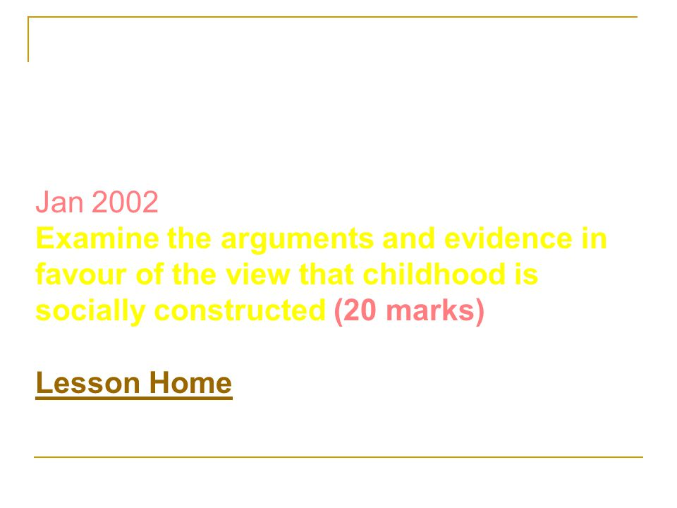 Jan 2002 Examine the arguments and evidence in favour of the view that childhood is socially constructed (20 marks) Lesson Home