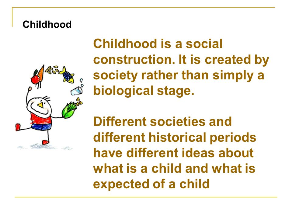 Childhood is a social construction. It is created by society rather than simply a biological stage. Different societies and different historical perio
