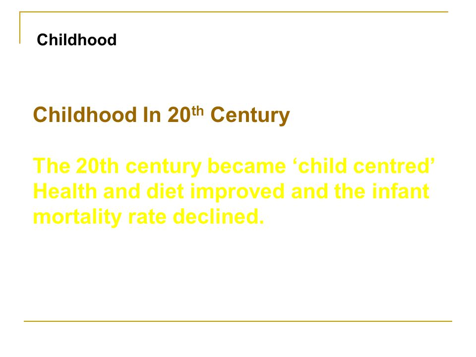 Childhood In 20 th Century The 20th century became 'child centred' Health and diet improved and the infant mortality rate declined. Childhood