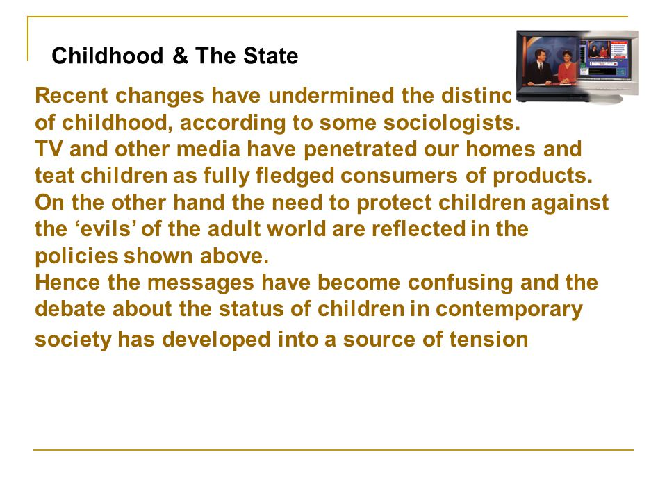 Recent changes have undermined the distinctiveness of childhood, according to some sociologists. TV and other media have penetrated our homes and teat