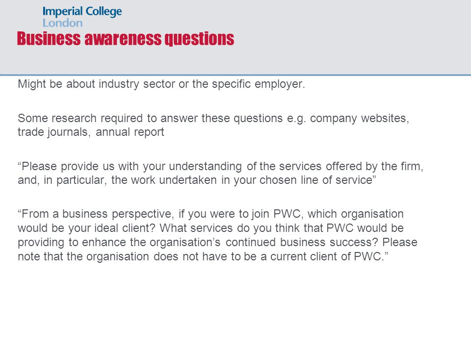 Business awareness questions Might be about industry sector or the specific employer.