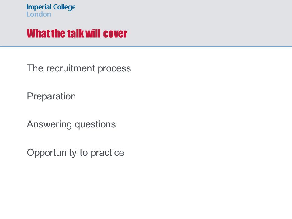 What the talk will cover The recruitment process Preparation Answering questions Opportunity to practice
