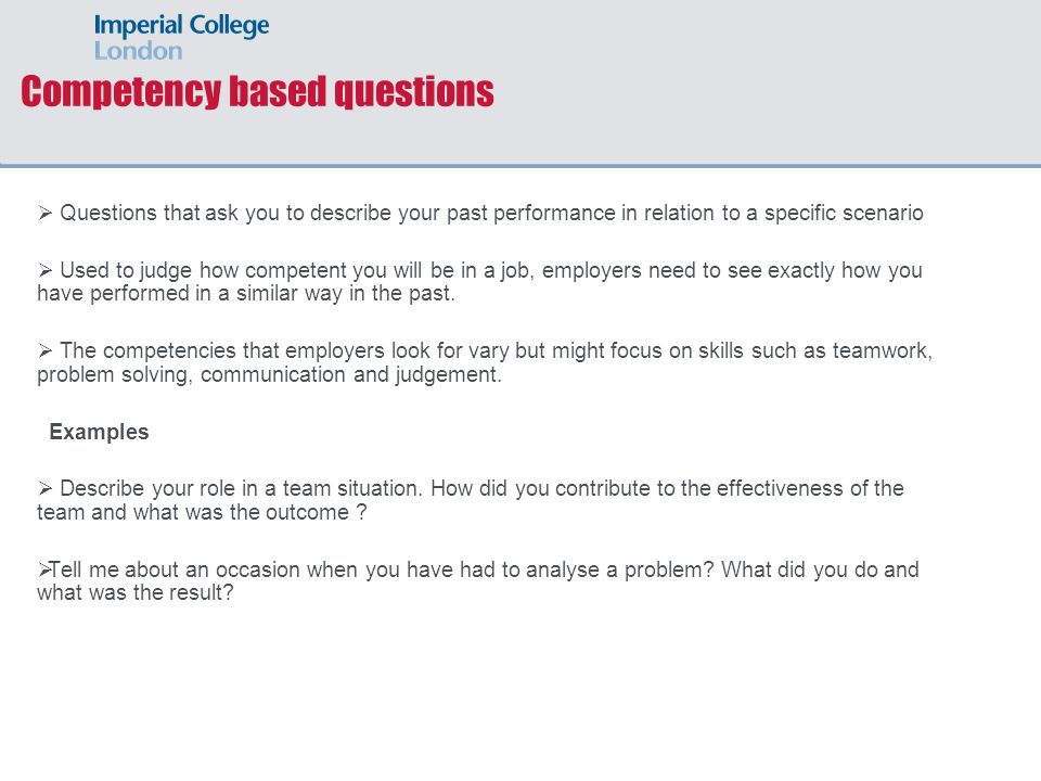 Competency based questions  Questions that ask you to describe your past performance in relation to a specific scenario  Used to judge how competent you will be in a job, employers need to see exactly how you have performed in a similar way in the past.