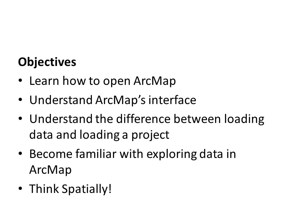Objectives Learn how to open ArcMap Understand ArcMap's interface Understand the difference between loading data and loading a project Become familiar with exploring data in ArcMap Think Spatially!
