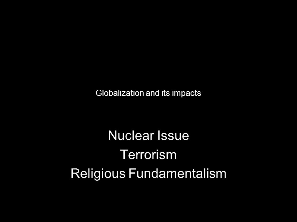 Globalization and its impacts Nuclear Issue Terrorism Religious Fundamentalism