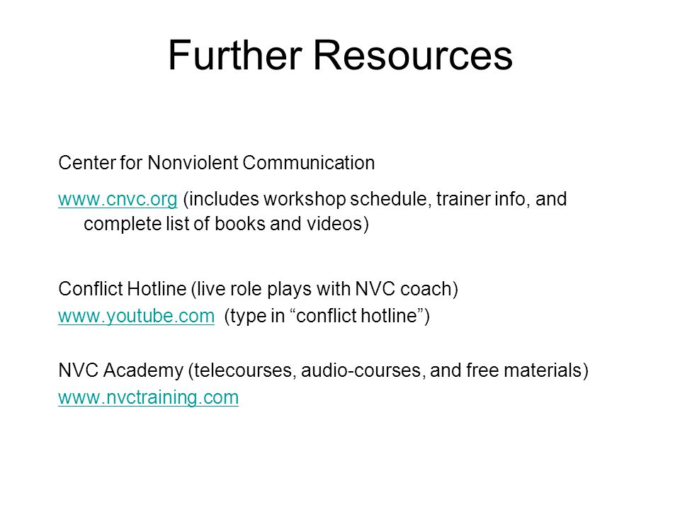 Further Resources Center for Nonviolent Communication www.cnvc.org www.cnvc.org (includes workshop schedule, trainer info, and complete list of books and videos) Conflict Hotline (live role plays with NVC coach) www.youtube.comwww.youtube.com (type in conflict hotline ) NVC Academy (telecourses, audio-courses, and free materials) www.nvctraining.com