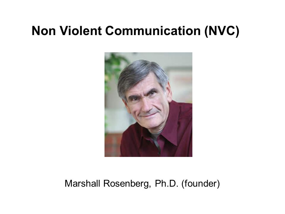 Nonviolent Communication (NVC): A guiding philosophy (compassion, power-with, dignity, mutuality) A communication method that supports the philosophy An approach that has been successfully applied to: interpersonal relationships (couple, parent-child, roommate) social and personal change efforts (therapy, coaching, advocacy, persuasive communication) business practices (in organizations, agencies) communities and systems (schools, prisons) conflict resolution (within and between groups)