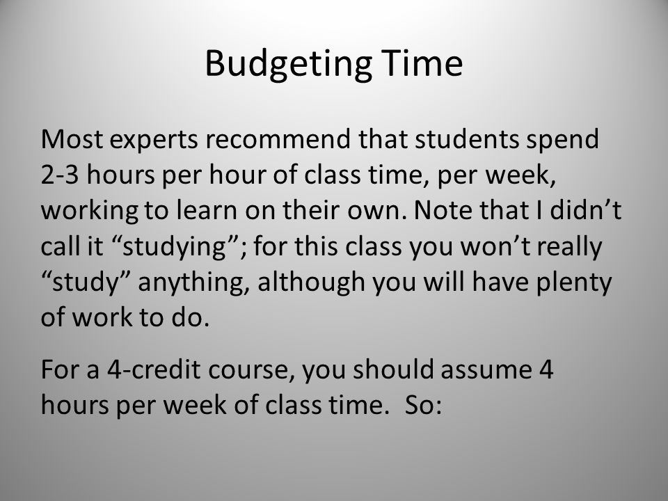 Budgeting Time Most experts recommend that students spend 2-3 hours per hour of class time, per week, working to learn on their own.