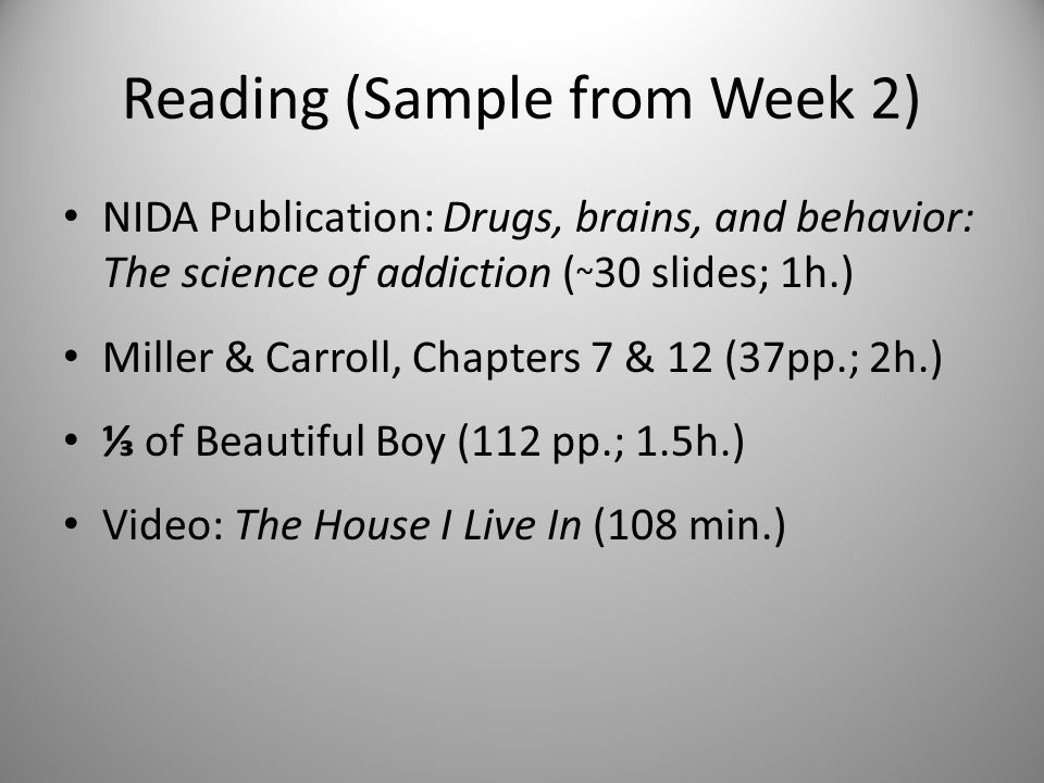 Reading (Sample from Week 2) NIDA Publication: Drugs, brains, and behavior: The science of addiction ( ~ 30 slides; 1h.) Miller & Carroll, Chapters 7 & 12 (37pp.; 2h.) ⅓ of Beautiful Boy (112 pp.; 1.5h.) Video: The House I Live In (108 min.)