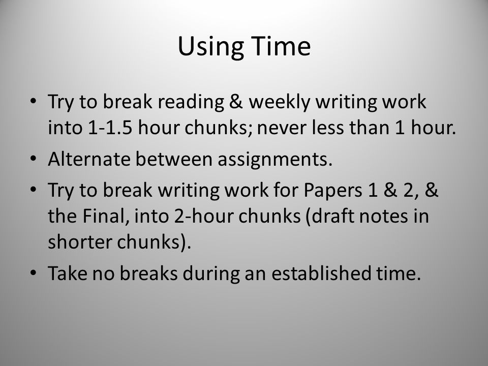 Using Time Try to break reading & weekly writing work into 1-1.5 hour chunks; never less than 1 hour.