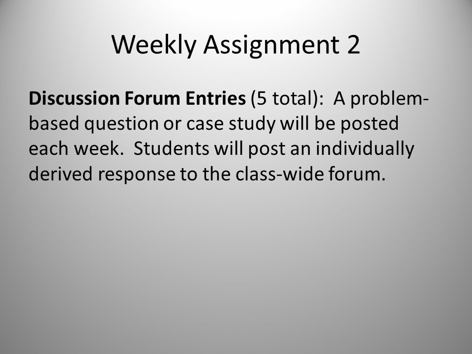 Weekly Assignment 2 Discussion Forum Entries (5 total): A problem- based question or case study will be posted each week.