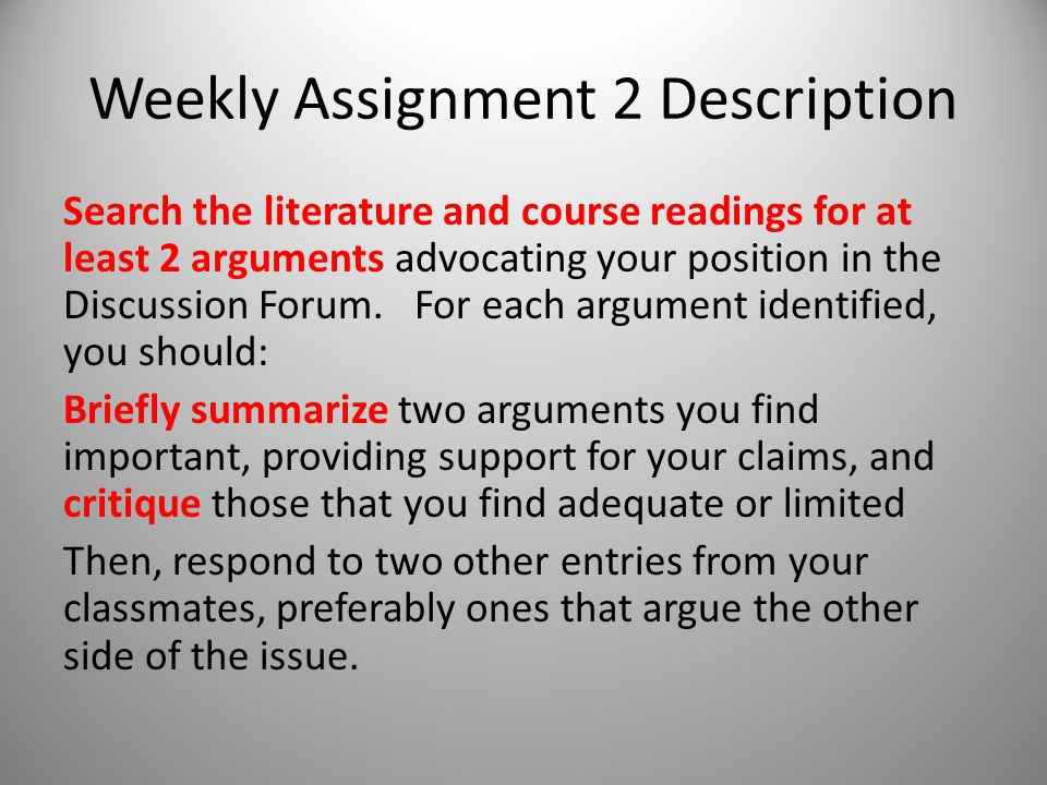 Weekly Assignment 2 Description Search the literature and course readings for at least 2 arguments advocating your position in the Discussion Forum.