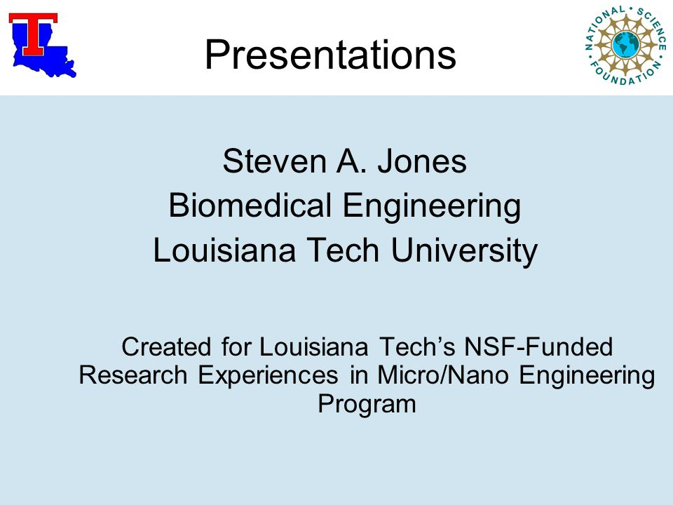 Presentations Steven A. Jones Biomedical Engineering Louisiana Tech University Created for Louisiana Tech's NSF-Funded Research Experiences in Micro/N