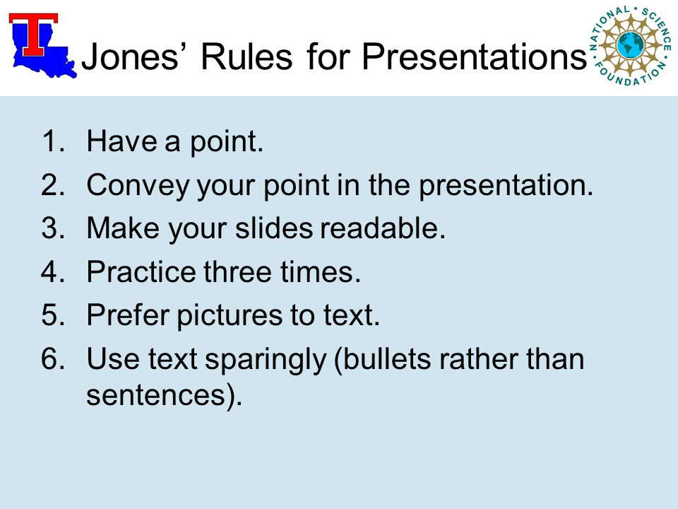 Jones' Rules for Presentations 1.Have a point. 2.Convey your point in the presentation. 3.Make your slides readable. 4.Practice three times. 5.Prefer