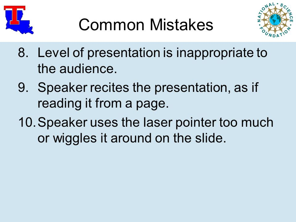 Common Mistakes 8.Level of presentation is inappropriate to the audience. 9.Speaker recites the presentation, as if reading it from a page. 10.Speaker