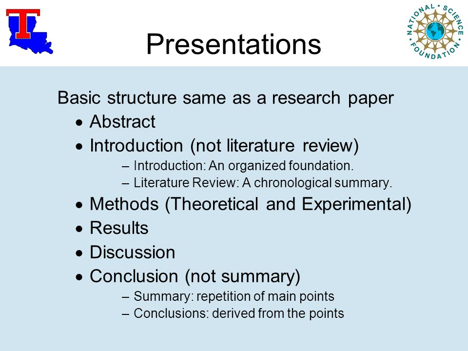 Presentations Basic structure same as a research paper  Abstract  Introduction (not literature review) –Introduction: An organized foundation. –Lite