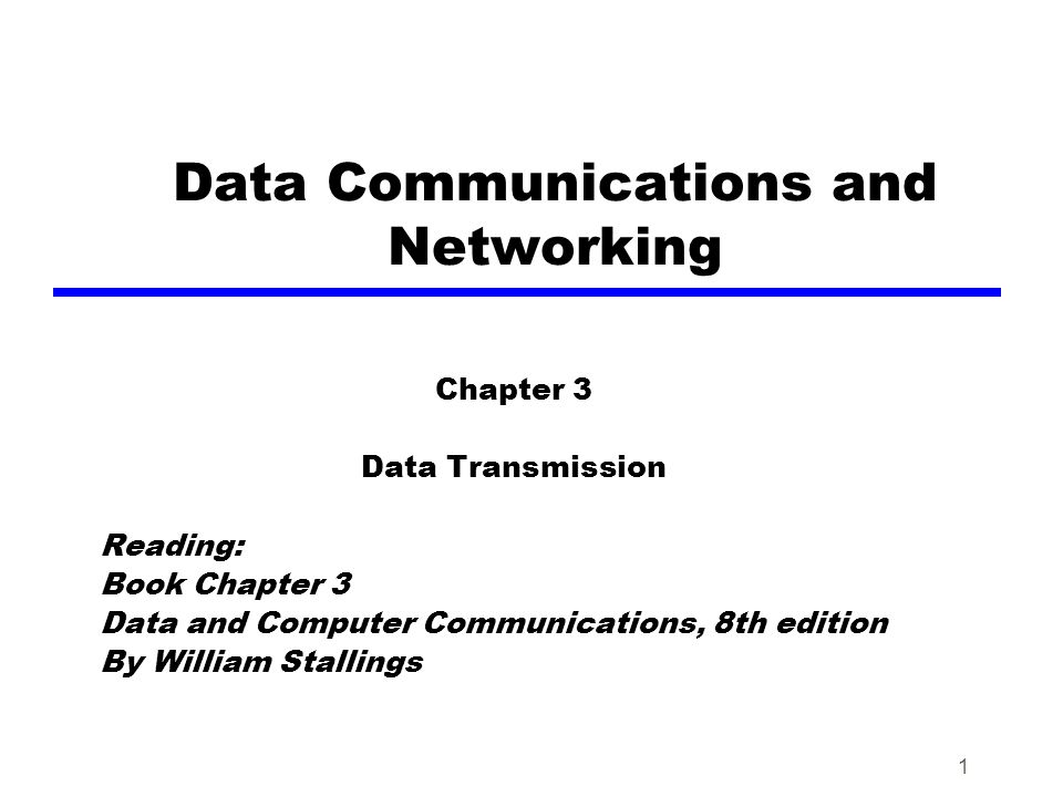 1 Data Communications and Networking Chapter 3 Data Transmission Reading: Book Chapter 3 Data and Computer Communications, 8th edition By William Stal