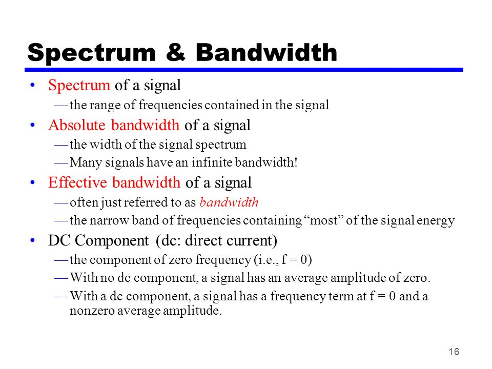 16 Spectrum & Bandwidth Spectrum of a signal —the range of frequencies contained in the signal Absolute bandwidth of a signal —the width of the signal