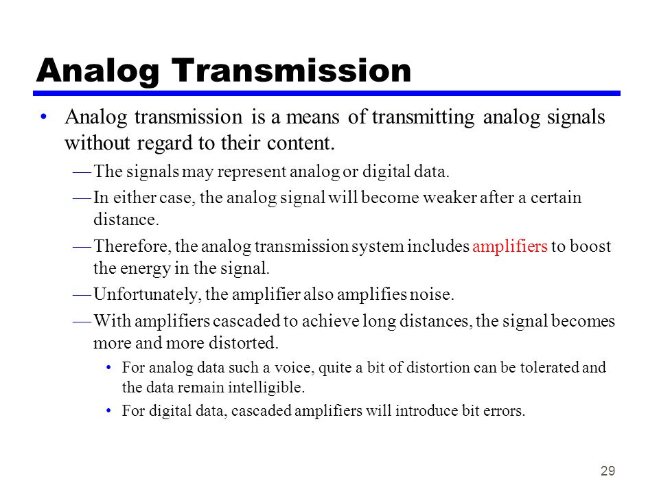 29 Analog Transmission Analog transmission is a means of transmitting analog signals without regard to their content. —The signals may represent analo