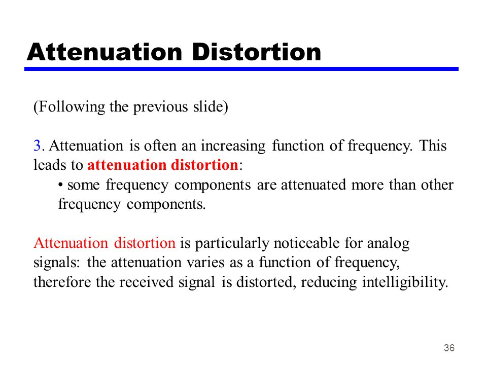 36 Attenuation Distortion (Following the previous slide) 3. Attenuation is often an increasing function of frequency. This leads to attenuation distor