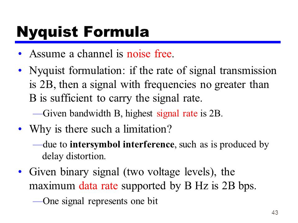 43 Nyquist Formula Assume a channel is noise free. Nyquist formulation: if the rate of signal transmission is 2B, then a signal with frequencies no gr
