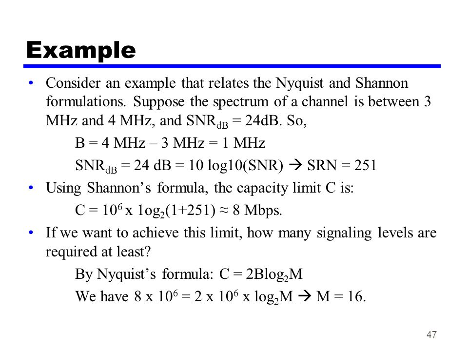 47 Example Consider an example that relates the Nyquist and Shannon formulations. Suppose the spectrum of a channel is between 3 MHz and 4 MHz, and SN