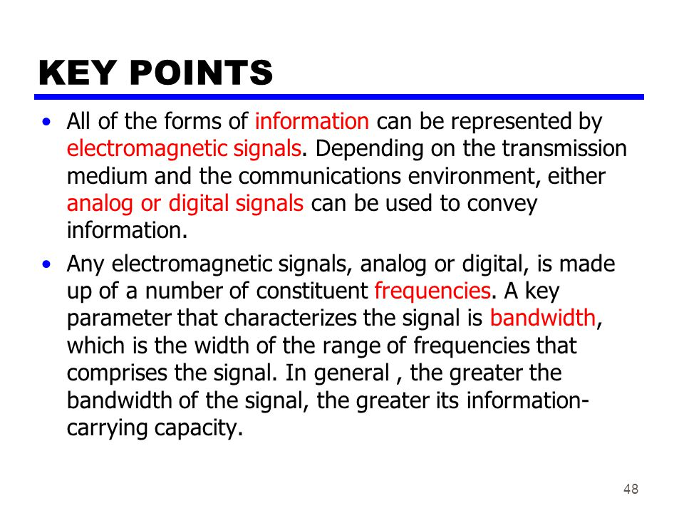 48 KEY POINTS All of the forms of information can be represented by electromagnetic signals. Depending on the transmission medium and the communicatio