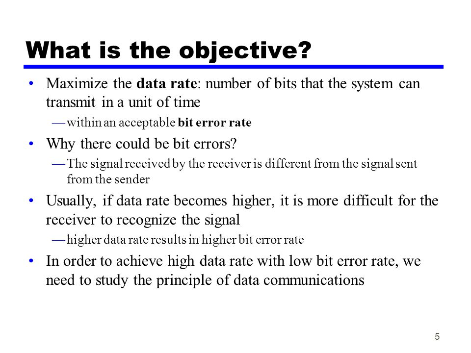 5 What is the objective? Maximize the data rate: number of bits that the system can transmit in a unit of time —within an acceptable bit error rate Wh