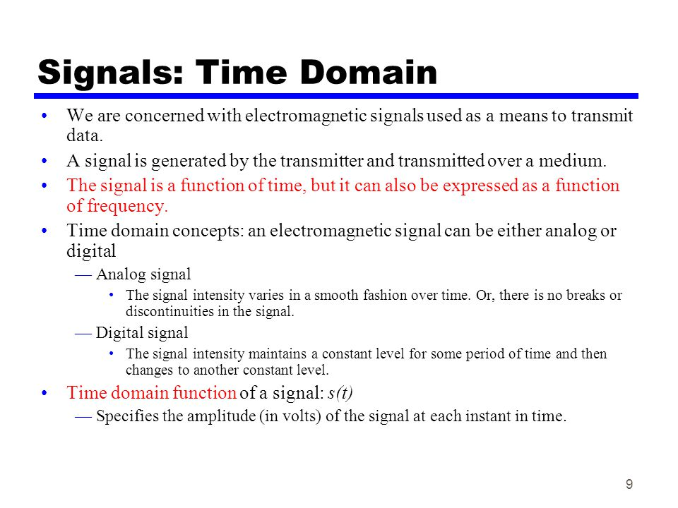 9 Signals: Time Domain We are concerned with electromagnetic signals used as a means to transmit data. A signal is generated by the transmitter and tr