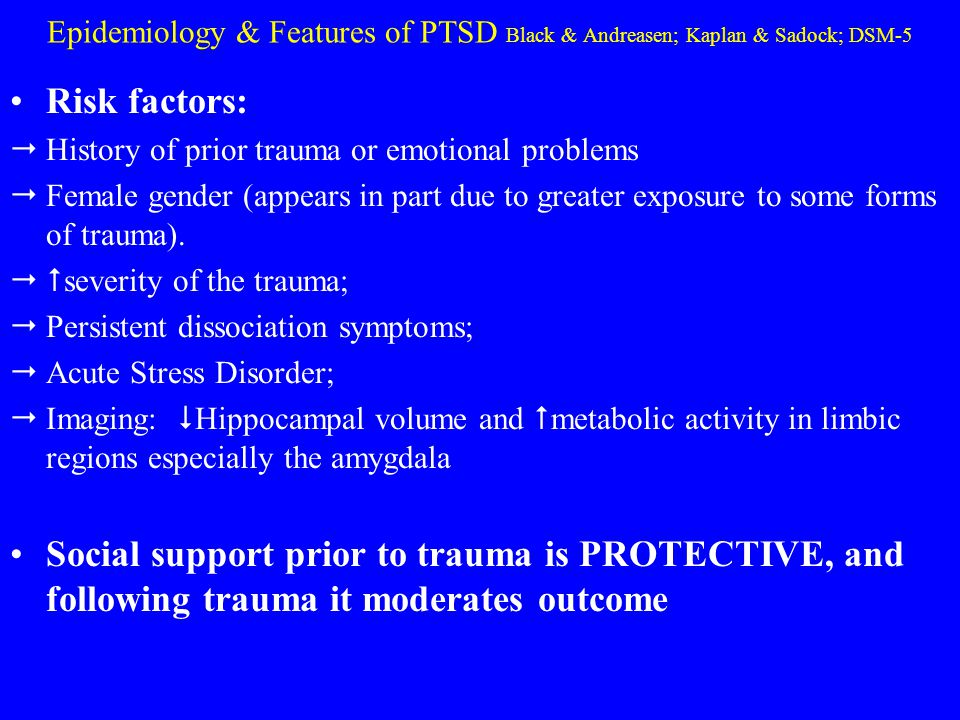 Epidemiology & Features of PTSD Black & Andreasen; Kaplan & Sadock; DSM-5 Risk factors:  History of prior trauma or emotional problems  Female gende