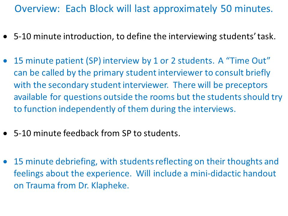 Overview: Each Block will last approximately 50 minutes.  5-10 minute introduction, to define the interviewing students' task.  15 minute patient (S