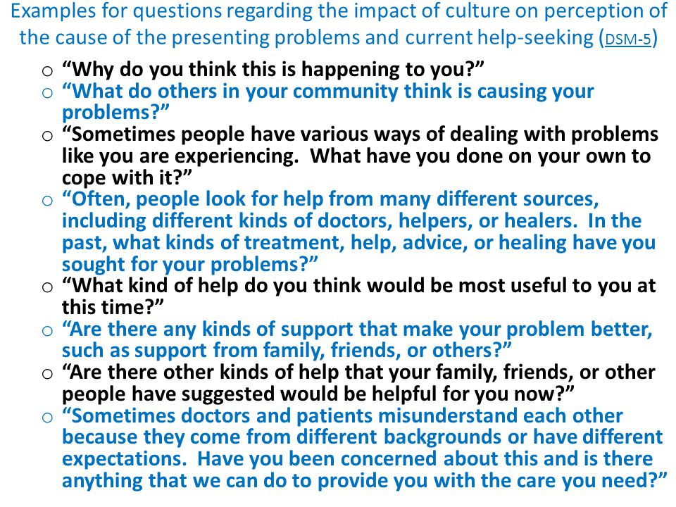 "Examples for questions regarding the impact of culture on perception of the cause of the presenting problems and current help-seeking ( DSM-5 ) o ""Why"