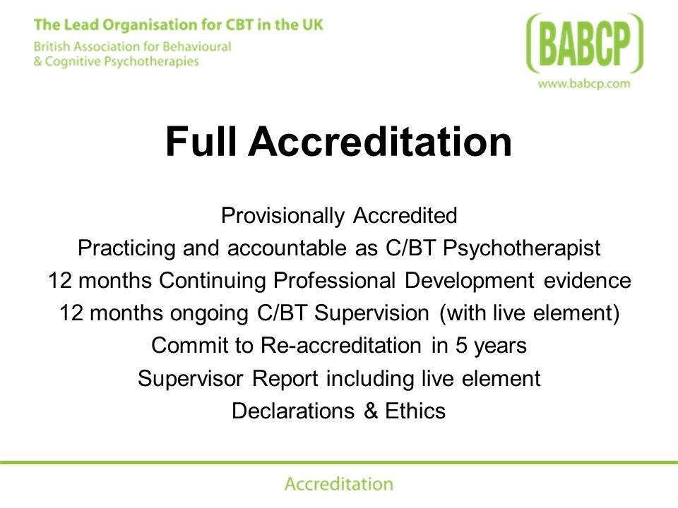 Full Accreditation Provisionally Accredited Practicing and accountable as C/BT Psychotherapist 12 months Continuing Professional Development evidence 12 months ongoing C/BT Supervision (with live element) Commit to Re-accreditation in 5 years Supervisor Report including live element Declarations & Ethics