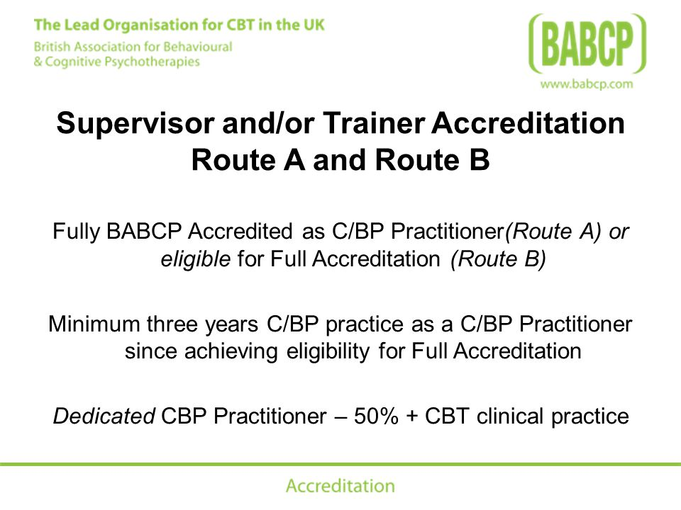 Supervisor and/or Trainer Accreditation Route A and Route B Fully BABCP Accredited as C/BP Practitioner(Route A) or eligible for Full Accreditation (Route B) Minimum three years C/BP practice as a C/BP Practitioner since achieving eligibility for Full Accreditation Dedicated CBP Practitioner – 50% + CBT clinical practice