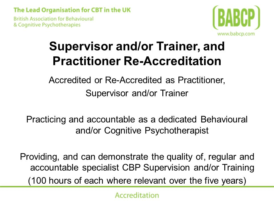 Supervisor and/or Trainer, and Practitioner Re-Accreditation Accredited or Re-Accredited as Practitioner, Supervisor and/or Trainer Practicing and accountable as a dedicated Behavioural and/or Cognitive Psychotherapist Providing, and can demonstrate the quality of, regular and accountable specialist CBP Supervision and/or Training (100 hours of each where relevant over the five years)