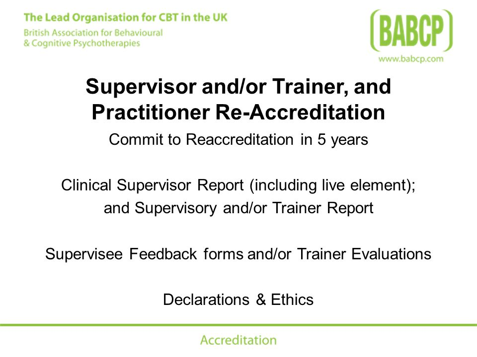 Supervisor and/or Trainer, and Practitioner Re-Accreditation Commit to Reaccreditation in 5 years Clinical Supervisor Report (including live element); and Supervisory and/or Trainer Report Supervisee Feedback forms and/or Trainer Evaluations Declarations & Ethics
