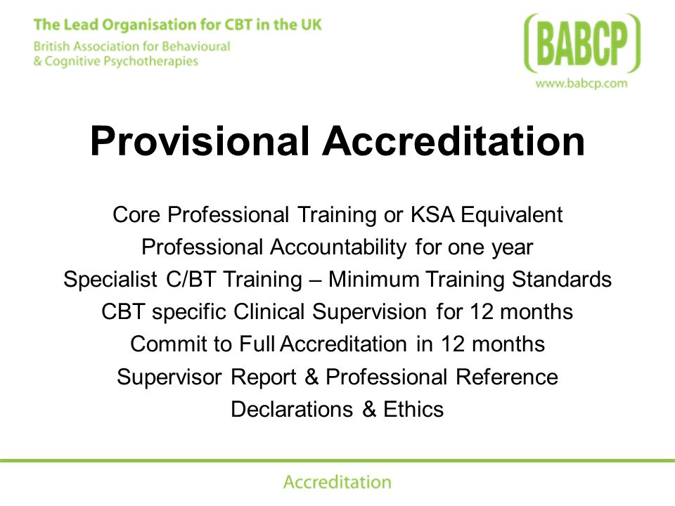Provisional Accreditation Core Professional Training or KSA Equivalent Professional Accountability for one year Specialist C/BT Training – Minimum Training Standards CBT specific Clinical Supervision for 12 months Commit to Full Accreditation in 12 months Supervisor Report & Professional Reference Declarations & Ethics