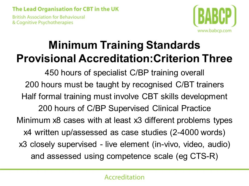 Minimum Training Standards Provisional Accreditation:Criterion Three 450 hours of specialist C/BP training overall 200 hours must be taught by recognised C/BT trainers Half formal training must involve CBT skills development 200 hours of C/BP Supervised Clinical Practice Minimum x8 cases with at least x3 different problems types x4 written up/assessed as case studies (2-4000 words) x3 closely supervised - live element (in-vivo, video, audio) and assessed using competence scale (eg CTS-R)