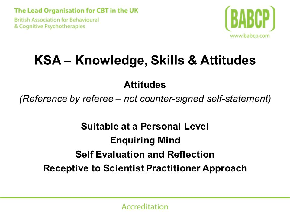 KSA – Knowledge, Skills & Attitudes Attitudes (Reference by referee – not counter-signed self-statement) Suitable at a Personal Level Enquiring Mind Self Evaluation and Reflection Receptive to Scientist Practitioner Approach