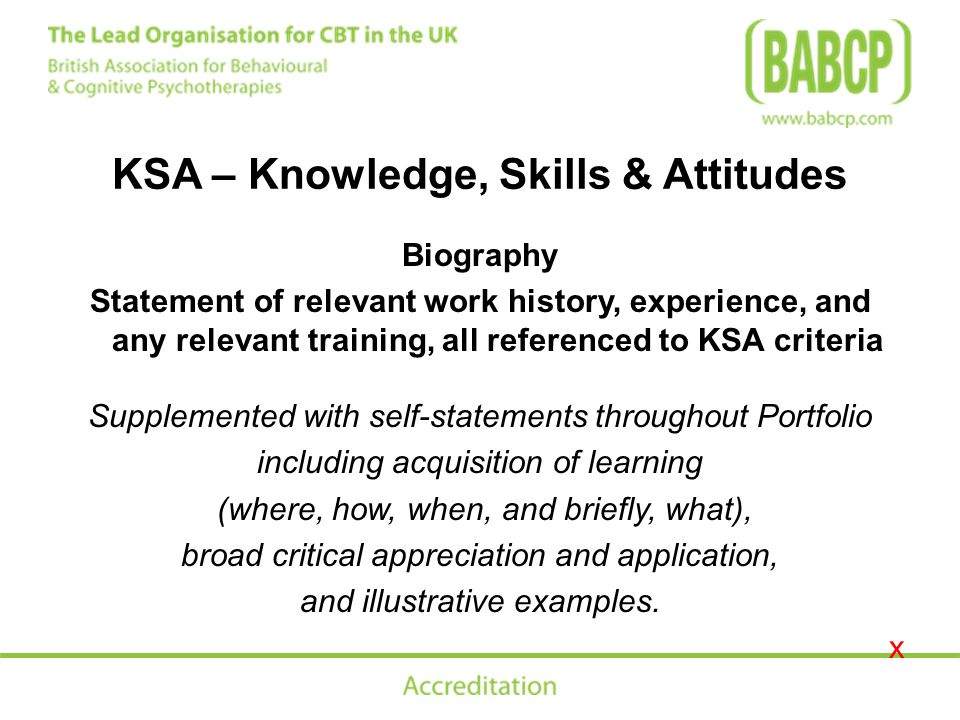 KSA – Knowledge, Skills & Attitudes Biography Statement of relevant work history, experience, and any relevant training, all referenced to KSA criteria Supplemented with self-statements throughout Portfolio including acquisition of learning (where, how, when, and briefly, what), broad critical appreciation and application, and illustrative examples.