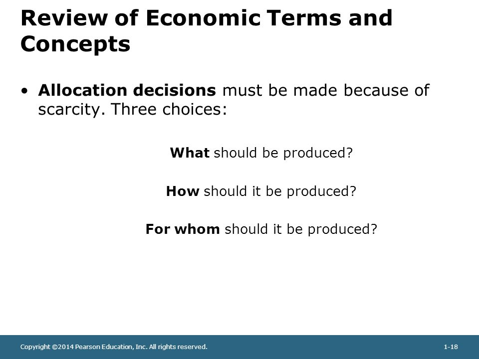 Copyright ©2014 Pearson Education, Inc. All rights reserved.1-18 Review of Economic Terms and Concepts Allocation decisions must be made because of sc