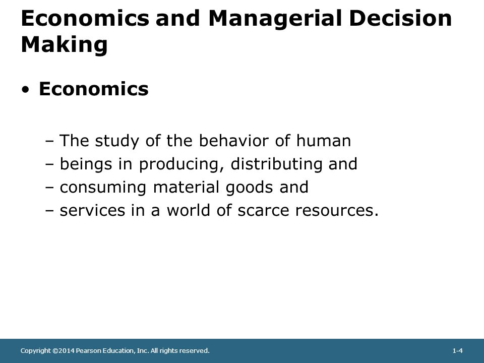 Copyright ©2014 Pearson Education, Inc. All rights reserved.1-4 Economics and Managerial Decision Making Economics –The study of the behavior of human
