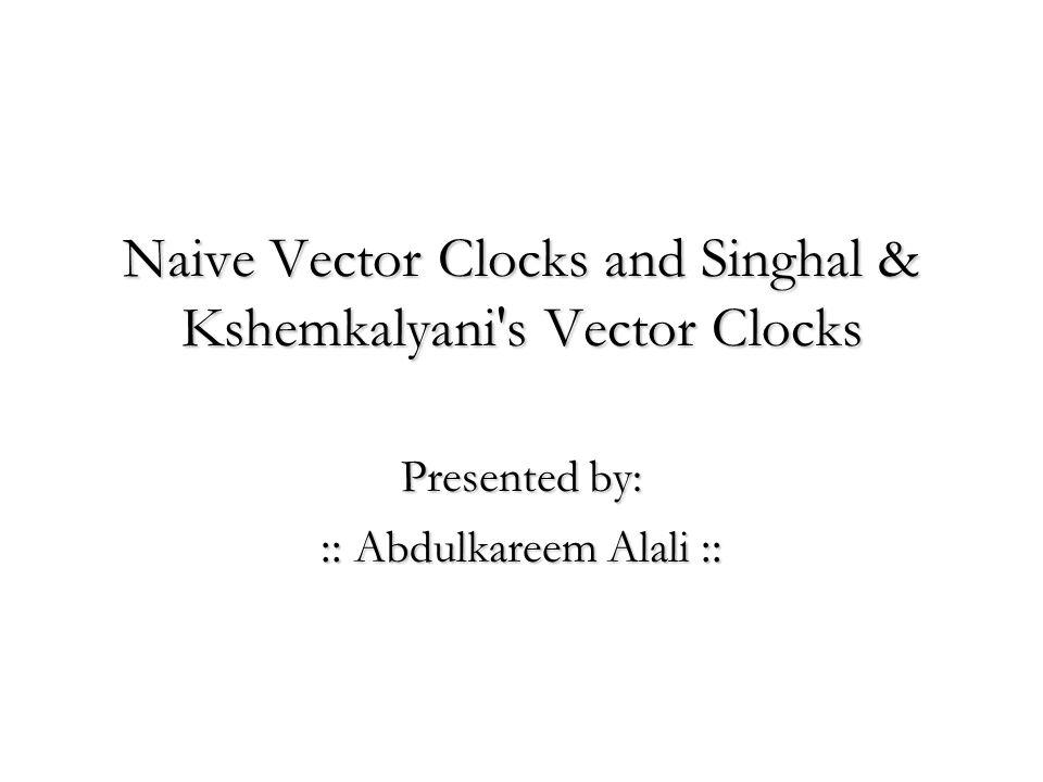 Naive Vector Clocks and Singhal & Kshemkalyani's Vector Clocks Presented by: :: Abdulkareem Alali ::