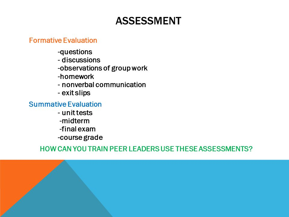 ASSESSMENT Formative Evaluation -questions - discussions -observations of group work -homework - nonverbal communication - exit slips Summative Evaluation - unit tests -midterm -final exam -course grade HOW CAN YOU TRAIN PEER LEADERS USE THESE ASSESSMENTS?
